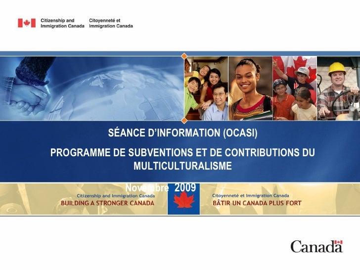 SÉANCE D'INFORMATION (OCASI) PROGRAMME DE SUBVENTIONS ET DE CONTRIBUTIONS DU  MULTICULTURALISME Novembre  2009