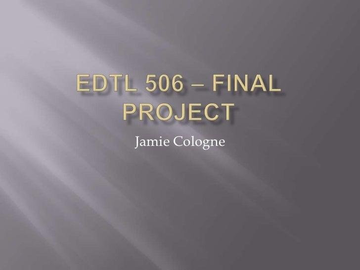 EDTL 506 – Final Project<br />Jamie Cologne<br />