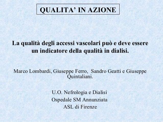 QUALITA' IN AZIONE  La qualità degli accessi vascolari può e deve essere un indicatore della qualità in dialisi. Marco Lom...