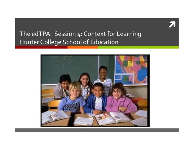    The  edTPA:    Session  4:  Context  for  Learning   Hunter  College  School  of  Education...