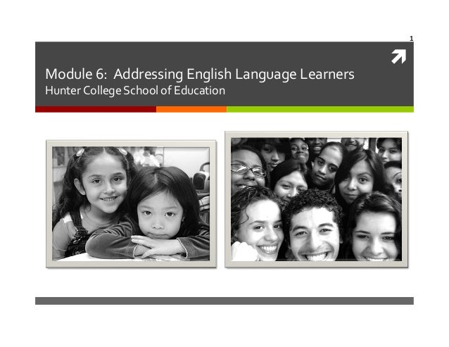 1	     Module	   6:	   	   Addressing	   English	   Language	   Learners	    Hunter	   College	   School	   of	   Educatio...