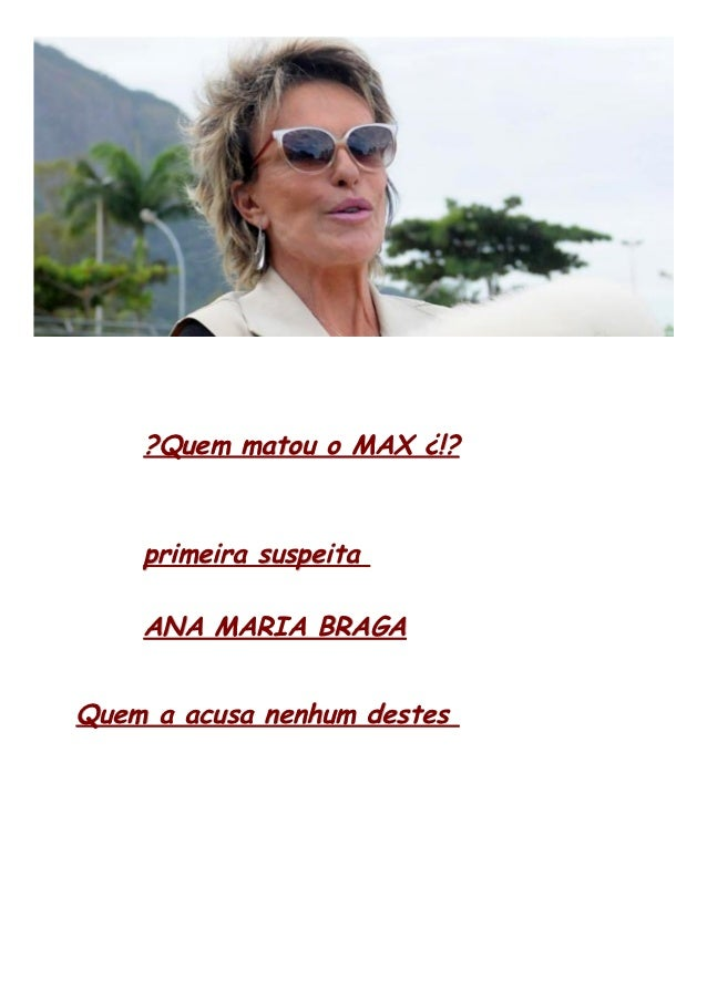 ?Quem matou o MAX ¿!?    primeira suspeita    ANA MARIA BRAGAQuem a acusa nenhum destes