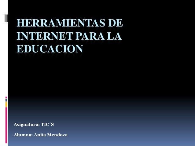 HERRAMIENTAS DE INTERNET PARA LA EDUCACION  Asignatura: TIC´S Alumna: Anita Mendoza