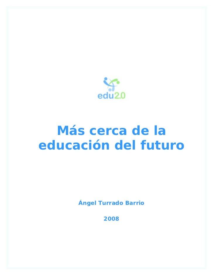 Más cerca de laeducación del futuro     Ángel Turrado Barrio            2008