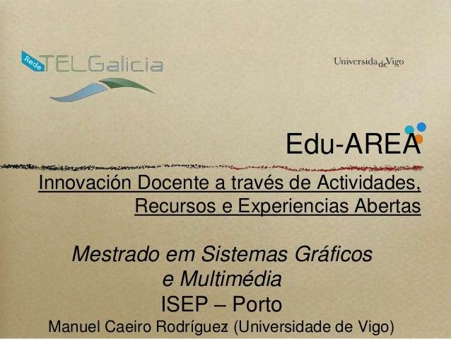Edu-AREA  Innovación Docente a través de Actividades,  Recursos e Experiencias Abertas  Mestrado em Sistemas Gráficos  e M...