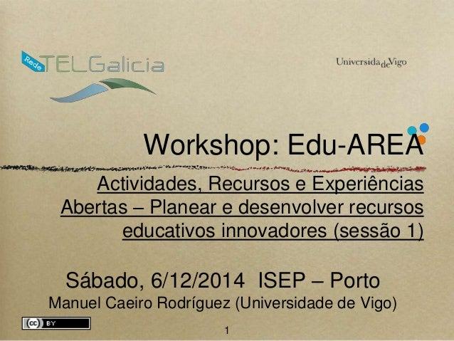 Workshop: Edu-AREA  Actividades, Recursos e Experiências  Abertas – Planear e desenvolver recursos  educativos innovadores...