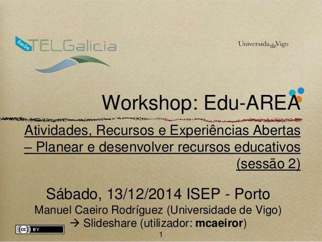 Workshop: Edu-AREA  Atividades, Recursos e Experiências Abertas  – Planear e desenvolver recursos educativos  (sessão 2)  ...