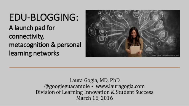 Laura Gogia, MD, PhD @googleguacamole • www.lauragogia.com Division of Learning Innovation & Student Success March 16, 201...