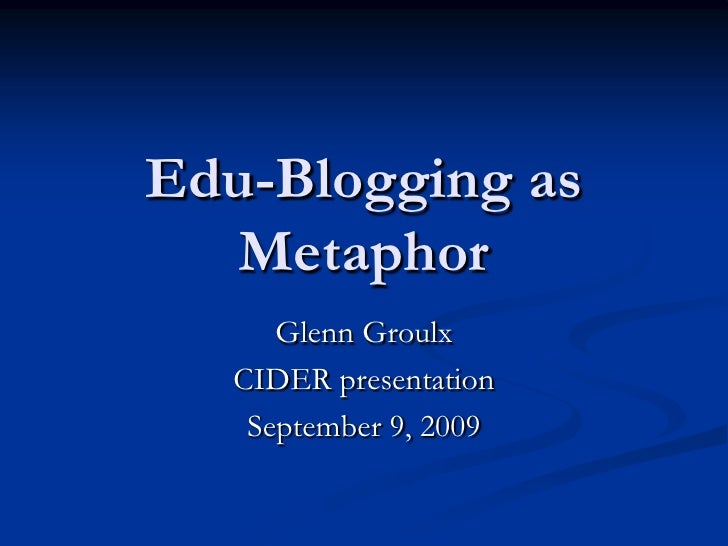 Edu-Blogging as   Metaphor       Glenn Groulx    CIDER presentation     September 9, 2009