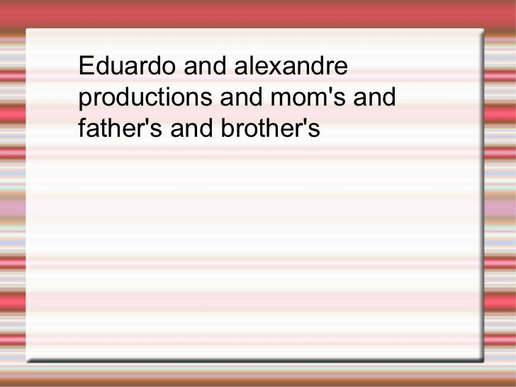 Eduardo and alexandre productions and mom's and father's and brother's