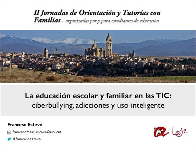 La educación escolar y familiar en las TIC: ciberbullying, adicciones y uso inteligente Francesc Esteve francescmarc.estev...