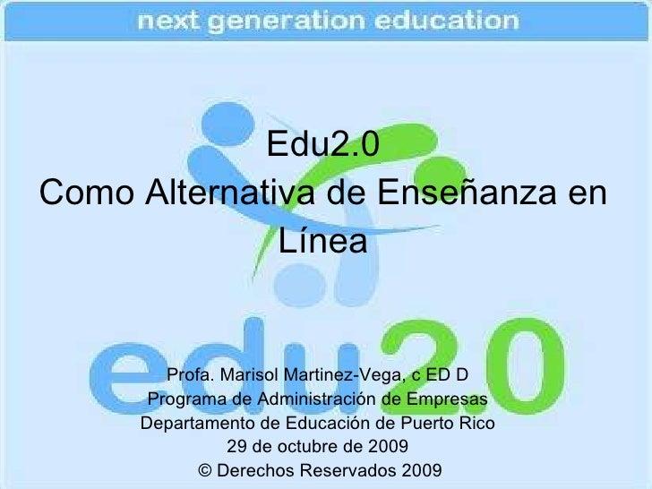 Edu2.0 Como Alternativa de Enseñanza en Línea Profa. Marisol Martinez-Vega, c ED D Programa de Administración de Empresas ...