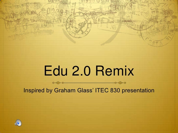 Edu 2.0 Remix<br />Inspired by Graham Glass' ITEC 830 presentation <br />