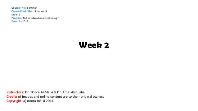 Week 2 Course Title: Seminar Course Credit Hrs.: 3 per week Level: 3 Program: MA in Educational Technology Term: 1st 2015 ...
