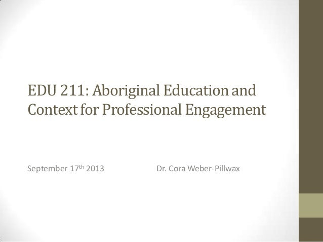 EDU 211: Aboriginal Education and Context for Professional Engagement  September 17th 2013  Dr. Cora Weber-Pillwax