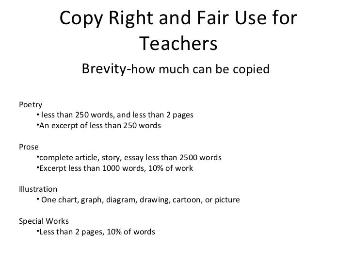Copy Right and Fair Use for Teachers Brevity- how much can be copied  <ul><li>Poetry </li></ul><ul><ul><li>less than 250 w...