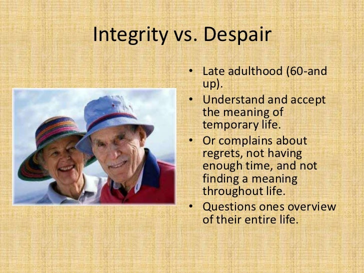 integrity vs despair essays Free erikson papers, essays, and research papers onward they march in life and in stage until they find the end level: integrity versus despair.