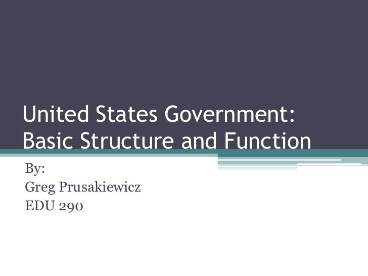 United States Government:  Basic Structure and Function<br />By:<br />Greg Prusakiewicz<br />EDU 290<br />