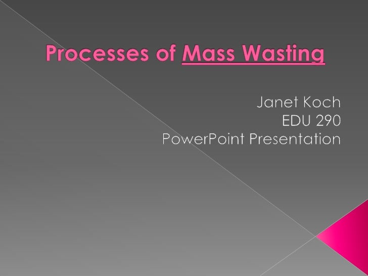 Processes of Mass Wasting<br />Janet Koch<br />EDU 290<br />PowerPoint Presentation<br />