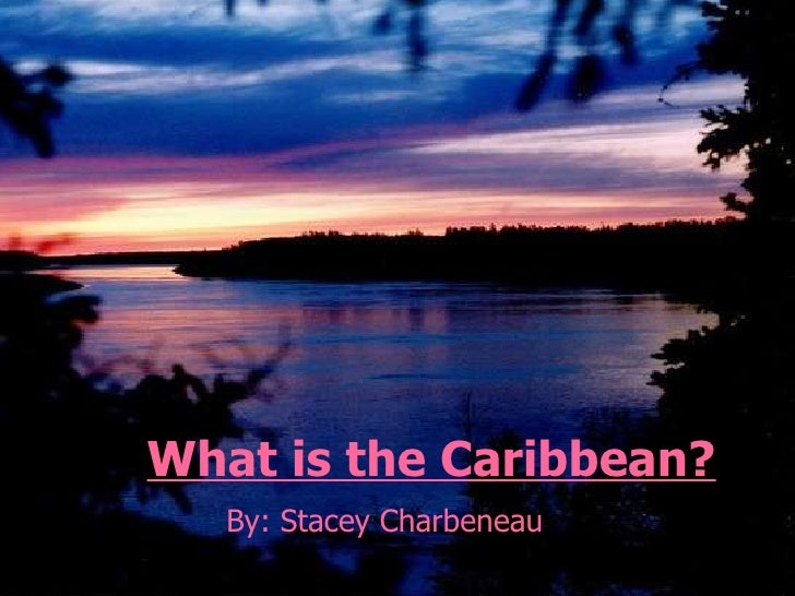 What is the Caribbean? By: Stacey Charbeneau