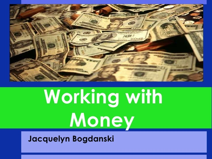 Working with           		Money<br />Jacquelyn Bogdanski<br />