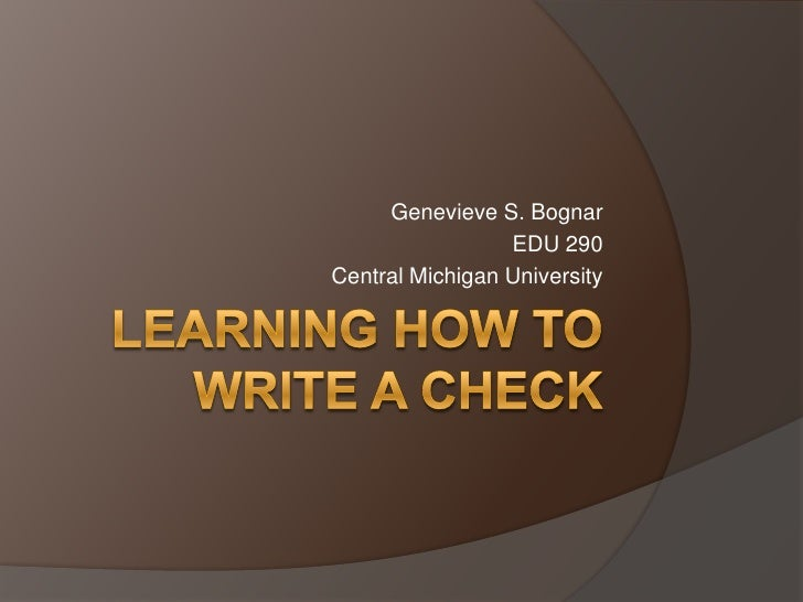 Learning How to Write A Check<br />Genevieve S. Bognar<br />EDU 290<br />Central Michigan University<br />