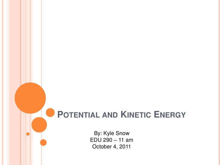 Potential and Kinetic Energy<br />By: Kyle Snow<br />EDU 290 – 11 am<br />October 4, 2011<br />