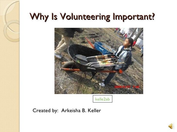 Why Is Volunteering Important?  <ul><li>Created by:  Arkeisha B. Keller </li></ul>kelle2ab