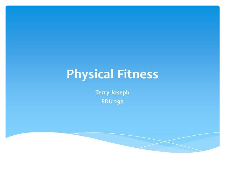 Physical Fitness <br />Terry Joseph<br />EDU 290<br />