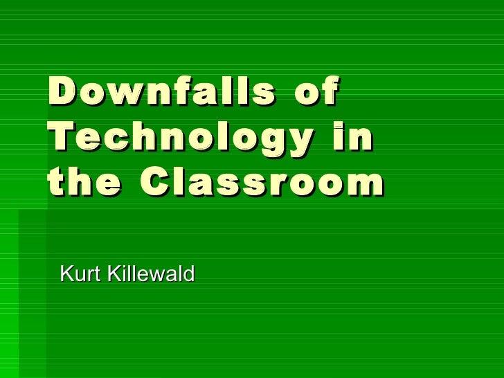Downfalls of Technology in the Classroom Kurt Killewald