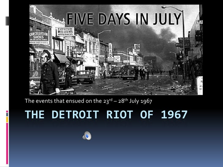 The Detroit Riot of 1967<br />The events that ensued on the 23rd – 28th July 1967<br />