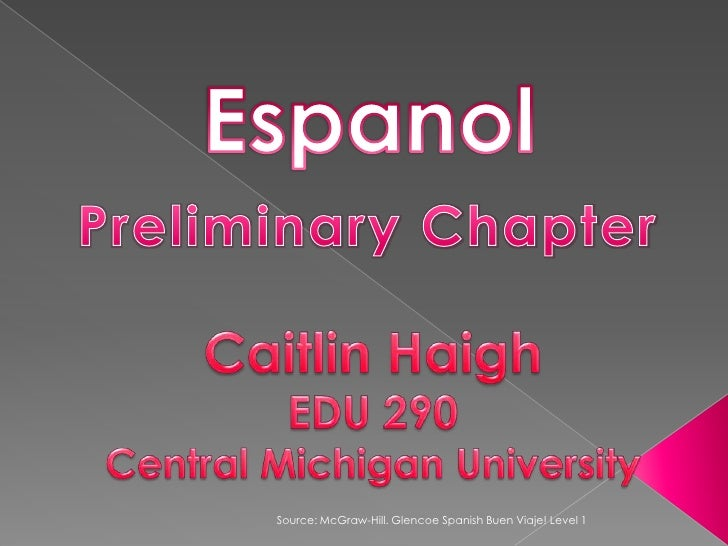 Espanol<br />Preliminary Chapter<br />Caitlin Haigh<br />EDU 290<br />Central Michigan University<br />Source: McGraw-Hill...