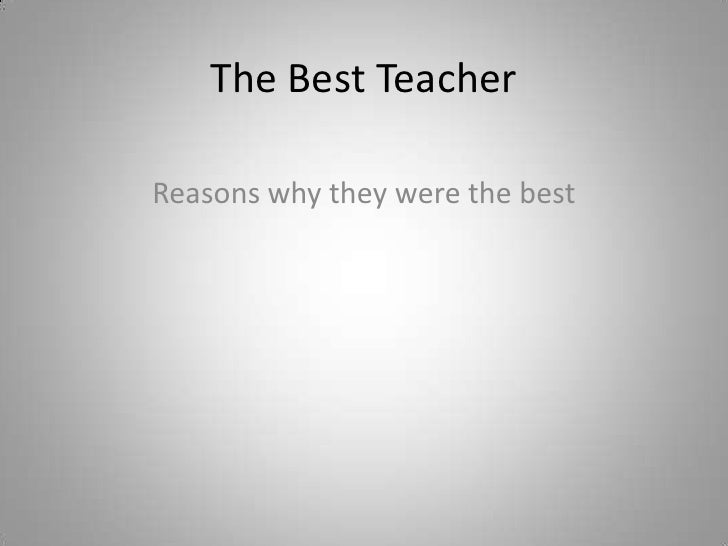The Best Teacher<br />Reasons why they were the best<br />