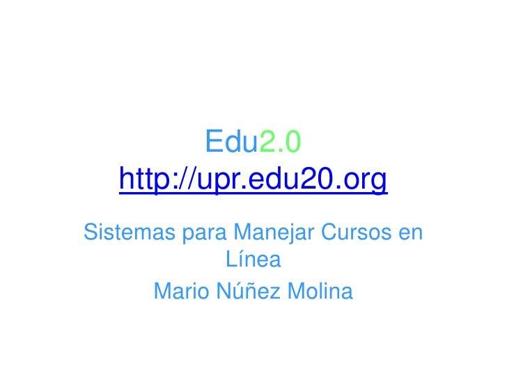 Edu2.0http://upr.edu20.org<br />Sistemas para Manejar Cursos en Línea<br />Mario Núñez Molina<br />