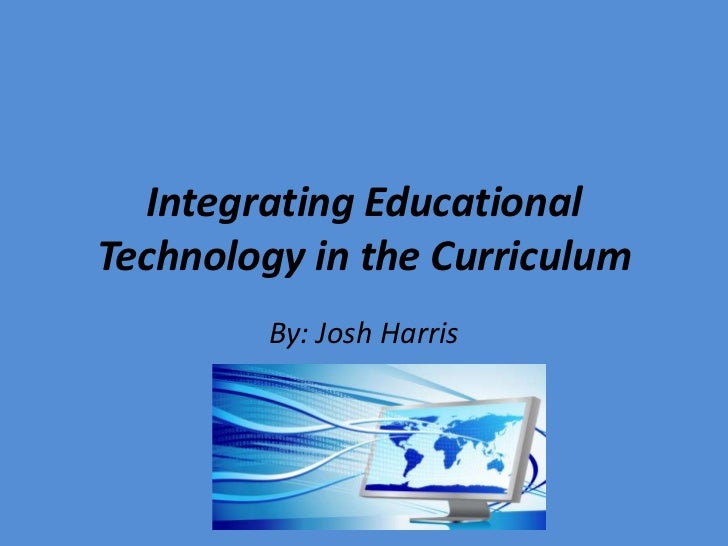 Integrating Educational Technology in the Curriculum<br />By: Josh Harris <br />