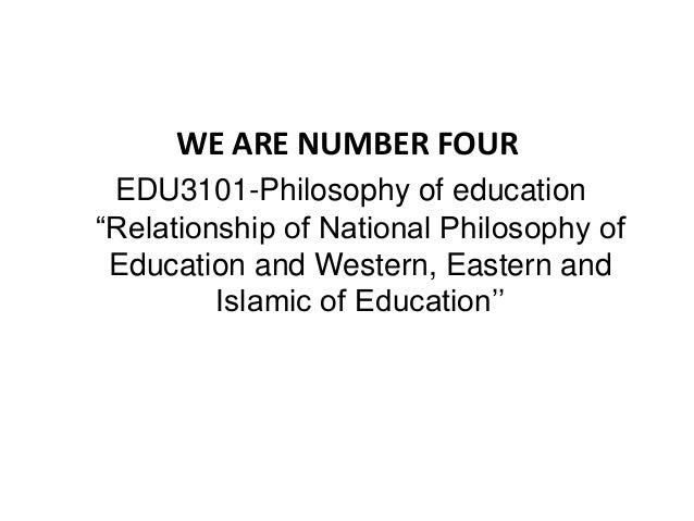 "WE ARE NUMBER FOUR EDU3101-Philosophy of education ""Relationship of National Philosophy of Education and Western, Eastern ..."