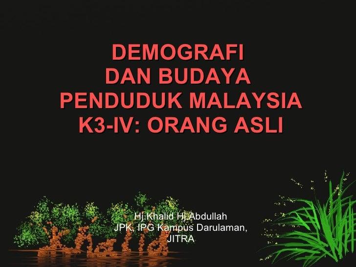 DEMOGRAFI  DAN BUDAYA  PENDUDUK MALAYSIA K3-IV: ORANG ASLI Hj.Khalid Hj.Abdullah JPK, IPG Kampus Darulaman, JITRA