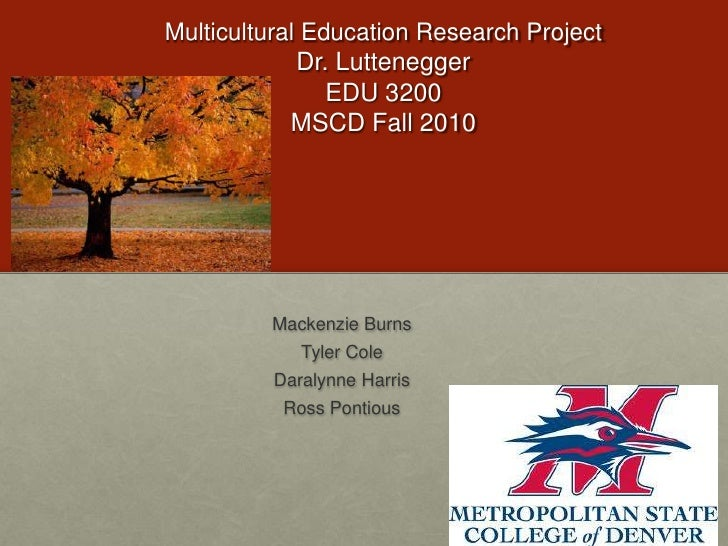 Multicultural Education Research ProjectDr. LutteneggerEDU 3200MSCD Fall 2010<br />Mackenzie Burns<br />Tyler Cole<br />Da...