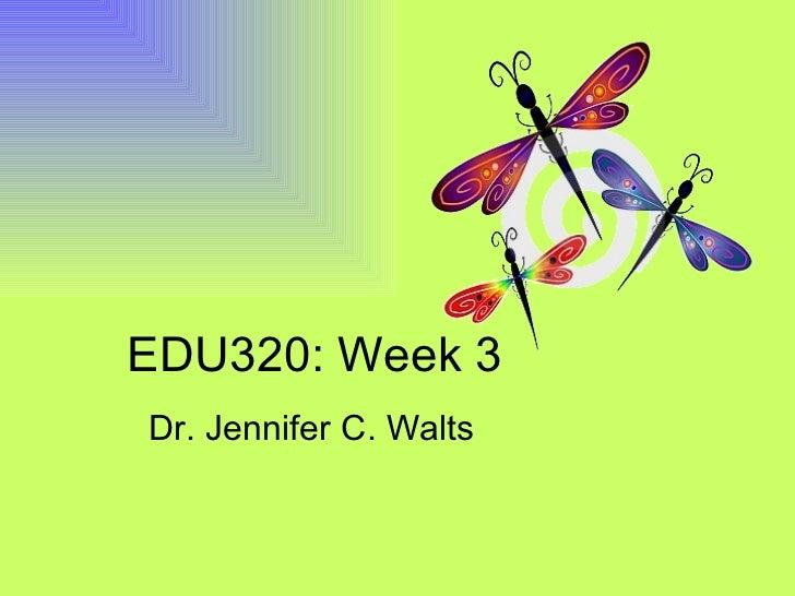 EDU320: Week 3 Dr. Jennifer C. Walts