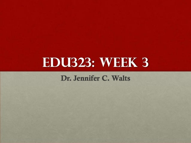 EDU323: Week 3  Dr. Jennifer C. Walts