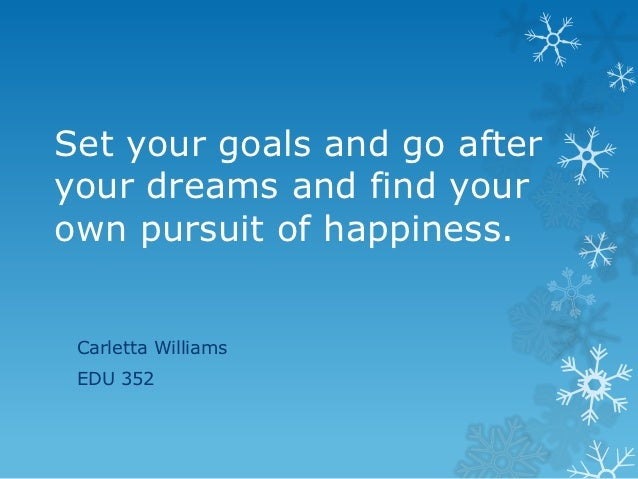 Set your goals and go afteryour dreams and find yourown pursuit of happiness. Carletta Williams EDU 352