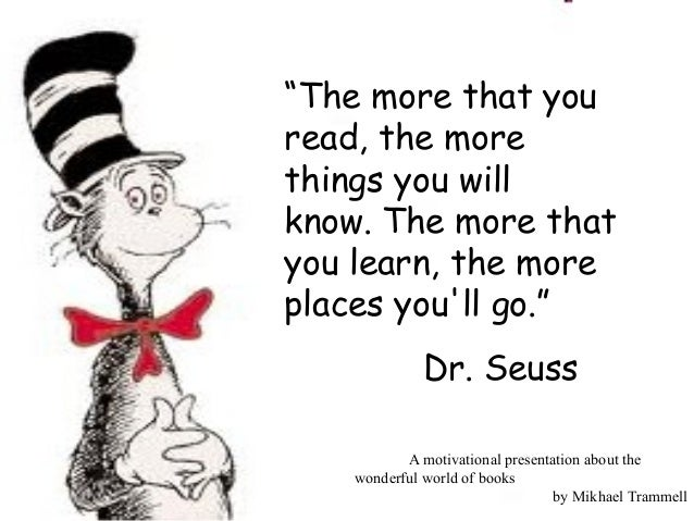 """""""The more that youread, the morethings you willknow.The more thatyou learn, the moreplaces youll go.""""             Dr...."""