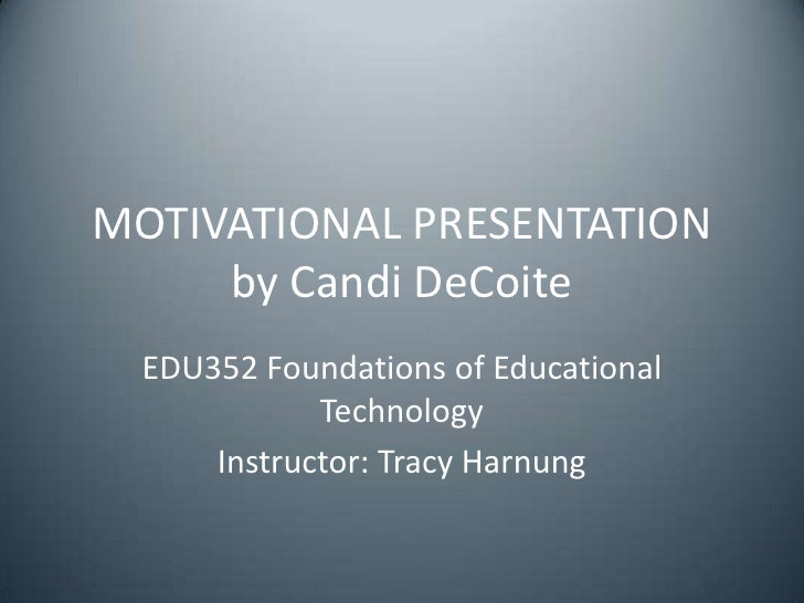 MOTIVATIONAL PRESENTATION     by Candi DeCoite  EDU352 Foundations of Educational             Technology      Instructor: ...