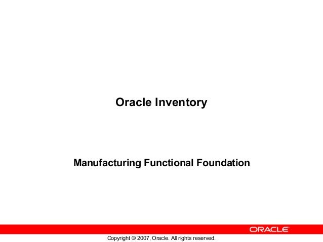 Oracle InventoryManufacturing Functional Foundation      Copyright © 2007, Oracle. All rights reserved.