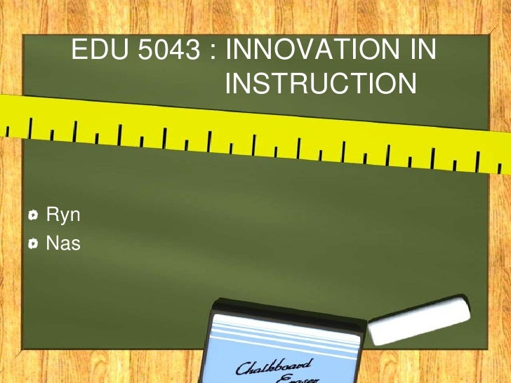 EDU 5043 : INNOVATION IN                  INSTRUCTION<br />Ryn<br />Nas<br />
