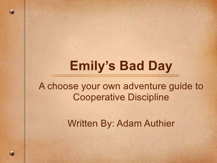 Emily's Bad Day A choose your own adventure guide to Cooperative Discipline Written By: Adam Authier
