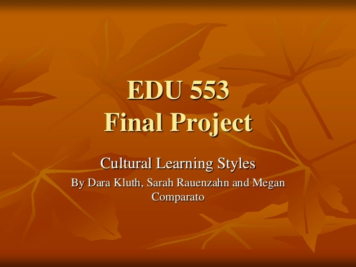 EDU 553Final Project<br />Cultural Learning Styles<br />By Dara Kluth, Sarah Rauenzahn and Megan Comparato<br />