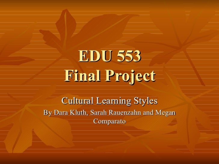 EDU 553 Final Project Cultural Learning Styles By Dara Kluth, Sarah Rauenzahn and Megan Comparato