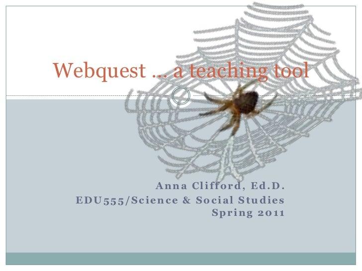 Anna Clifford, Ed.D.<br />EDU555/Science & Social Studies Spring 2011<br />Webquest … a teaching tool<br />