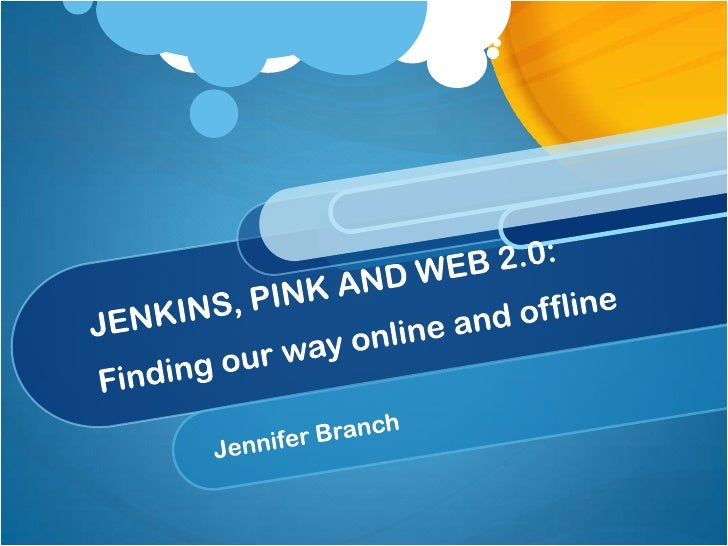 JENKINS, PINK AND WEB 2.0: Finding our way online and offline<br />Jennifer Branch<br />